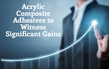 Acrylic Composite Adhesives to Witness Significant Gains